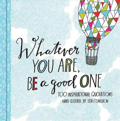 Image for Whatever You Are  Be a Good One: 100 Inspirational Quotations Hand-Lettered by Lisa Congdon (Motivational Books, Books of Quotations, Milestone Gift Books)