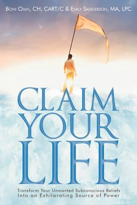 Claim Your Life: Transform Your Unwanted Subconscious Beliefs Into An Exhilarating Source Of Power, CH Boni Oian