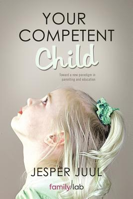 Your Competent Child: Toward A New Paradigm In Parenting And Education, Jesper, Juul,