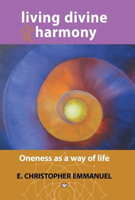 Living Divine Harmony: Oneness as a Way of Life, Emmanuel, E. Christopher