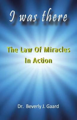 I Was There: The Law of Miracles in Action, Gaard, Dr. Beverly J.