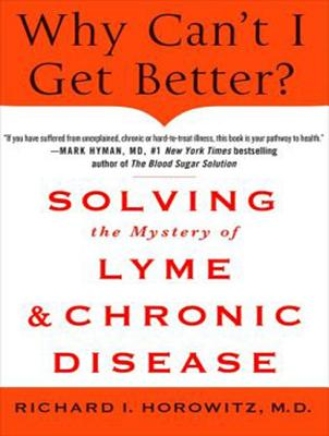 Why Can't I Get Better?: Solving the Mystery of Lyme and Chronic Disease, Horowitz M.D., Richard I.