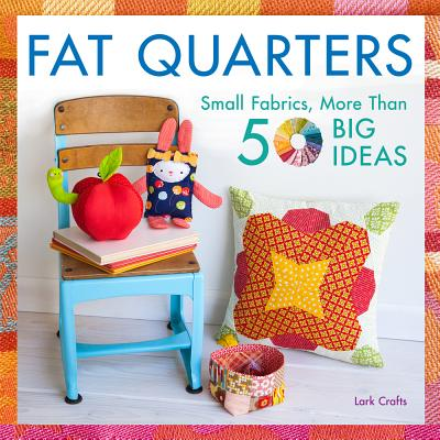 Image for Fat Quarters: Small Fabrics, More Than 50 Big Ideas