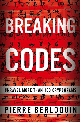 Breaking Codes: Unravel More Than 100 Cryptograms, Pierre Berloquin