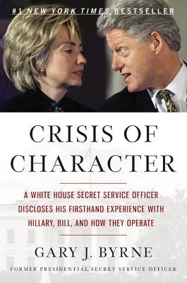 Image for Crisis of Character: A White House Secret Service Officer Discloses His Firsthand Experience with Hillary, Bill, and How They Operate