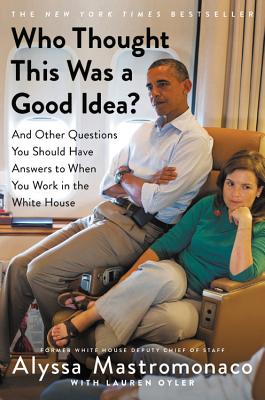 Who Thought This Was a Good Idea?: And Other Questions You Should Have Answers to When You Work in the White House, Mastromonaco, Alyssa