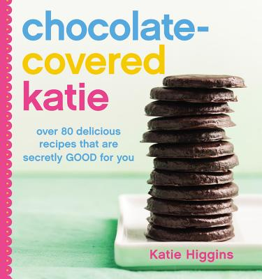 Image for Chocolate-Covered Katie: Over 80 Delicious Recipes That Are Secretly Good for You