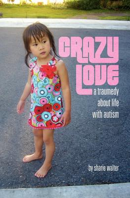 Crazy Love: A Traumedy about Life with Autism, Walter, Sharie