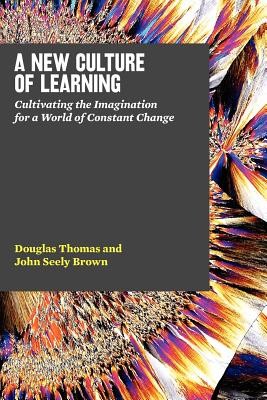 A New Culture of Learning: Cultivating the Imagination for a World of Constant Change, Douglas Thomas, John Seely Brown