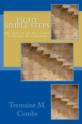 Eight Simple Steps: The call of the Beatitudes to a higher and deeper Discipleship, Combs M.Div, Tremaine M.