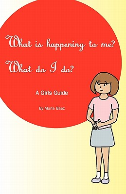 What is happening to me? What Do I Do?: Maria Baez, Baez, Maria
