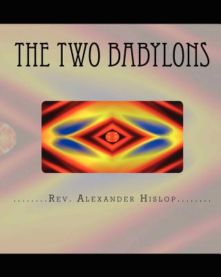 The Two Babylons: Or The Papal Worship proved to be the worship of Nimrod and his wife., Hislop, Rev. Alexander
