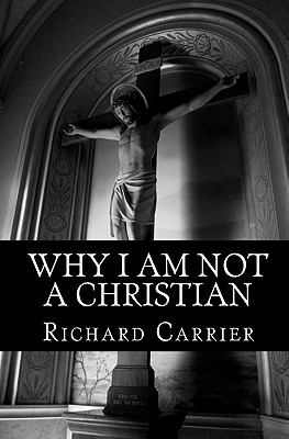 Why I Am Not a Christian: Four Conclusive Reasons to Reject the Faith, Richard Carrier
