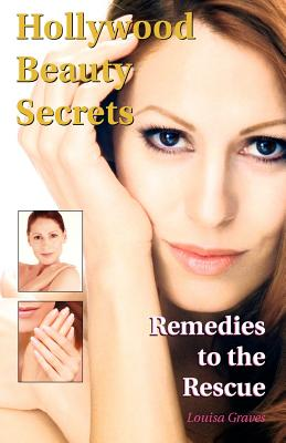 Hollywood Beauty Secrets: Remedies to the Rescue, Graves, Louisa