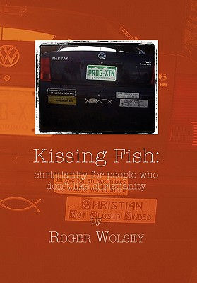 Kissing Fish: Christianity for People Who Don't Like Christianity, Wolsey, Roger