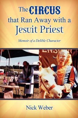 The Circus That Ran Away with a Jesuit Priest: Memoir of a Delible Character, Weber, Nick