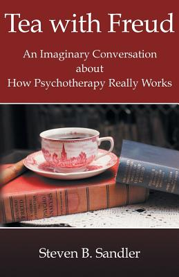 Tea with Freud: An Imaginary Conversation About How Psychotherapy Really Works, Sandler, Steven B.