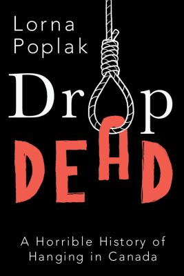 Drop Dead: A Horrible History of Hanging in Canada, Poplak, Lorna