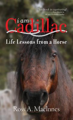 I am Cadillac: Life Lessons from a Horse, MacInnes, Ross A.
