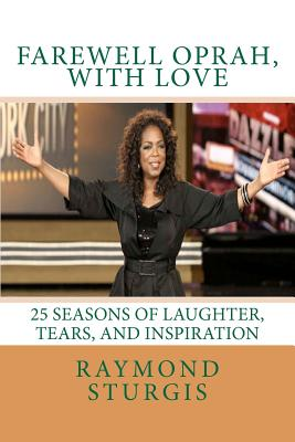 FAREWELL OPRAH, with LOVE: 25 Seasons of Laughter, Tears, and Inspiration, Sturgis, Raymond