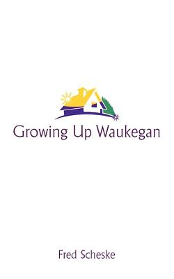 Image for Growing Up Waukegan: A True Life Story About the Life Experiences of Growing up in a Small Town