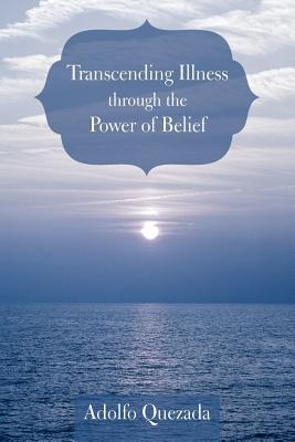 Transcending Illness Through The Power Of Belief, Quezada, Adolfo