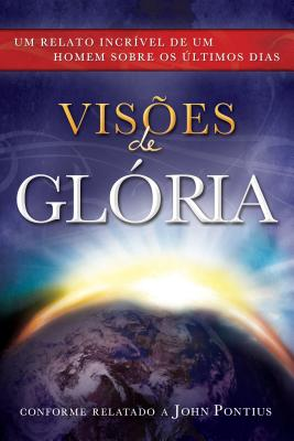 Visions of Glory: One Man's Astonishing Account of the Last Days (Portuguese Edition), John Pontius; translated by Fabio T. Sagebin