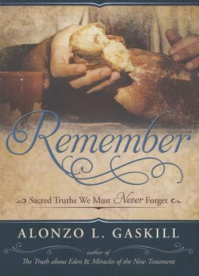 Remember: Sacred Truths We Must Never Forget, Alonzo L. Gaskill