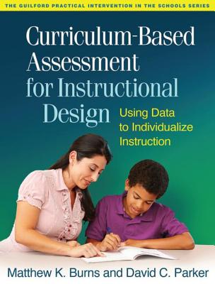 Curriculum-Based Assessment for Instructional Design: Using Data to Individualize Instruction (The Guilford Practical Intervention in the Schools Series), Burns, Matthew K.; Parker, David C.
