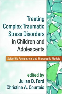 Image for Treating Complex Traumatic Stress Disorders in Children and Adolescents: Scientific Foundations and Therapeutic Models