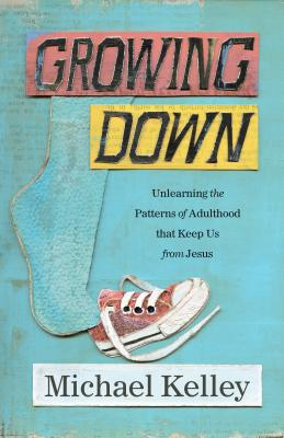 Image for Growing Down: Unlearning the Patterns of Adulthood that Keep Us from Jesus