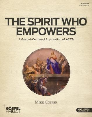 Image for The Gospel Project for Adults: The Spirit Who Empowers - Bible Study Book: A Gospel-Centered Exploration of Acts (Gospel Project (Tgp))
