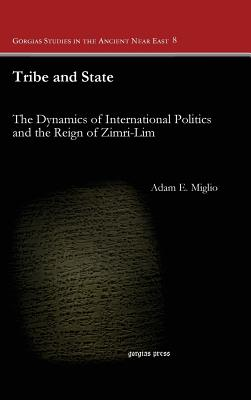 Tribe and State: The Dynamics of International Politics and the Reign of Zimri-lim (Gorgias Studies in the Ancient Near East), Adam Miglio