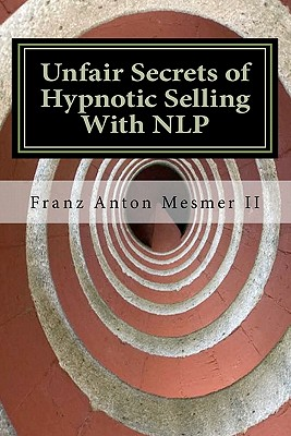 Unfair Secrets of Hypnotic Selling With NLP: A Sales Manual, Mesmer II, Franz Anton
