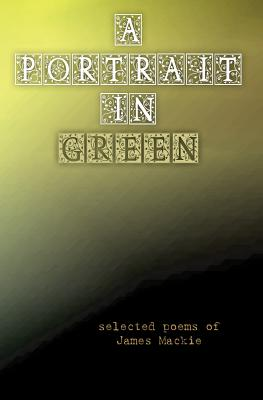 A Portrait in Green: selected poems of James Mackie, Mackie, James