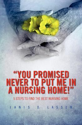 """""""You promised never to put me in a nursing home!"""": 5 Steps to Find the Best Nursing Home., Lasser, Janis D."""