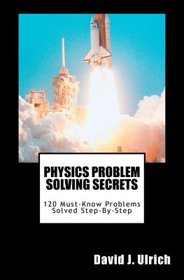 Physics Problem Solving Secrets: 120 Must-Know Problems Solved Step-By-Step, Ulrich, David J.