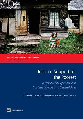 Income Support for the Poorest: A Review of Experience in Eastern Europe and Central Asia (Directions in Development), Tesliuc, Emil; Pop, Lucian; Grosh, Margaret; Yemtsov, Ruslan