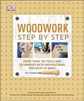 Image for Woodwork Step by Step: More Than 100 Tools and Techniques with Inspirational Projects to Make (DK Step by Step)