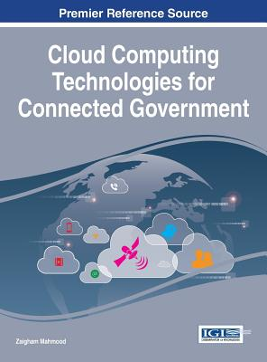 Cloud Computing Technologies for Connected Government (Advances in Electronic Government, Digital Divide, and Regional Development), Zaigham Mahmood