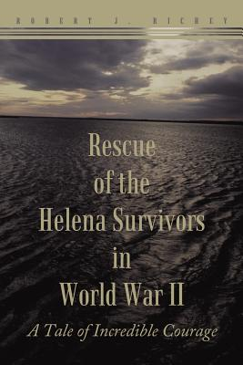Rescue Of The Helena Survivors In World War Ii: A Tale of Incredible Courage, Richey, Robert J.