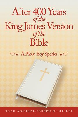 After 400 Years Of The King James Version Of The Bible: A Plow-Boy Speaks, Miller, Joseph H.