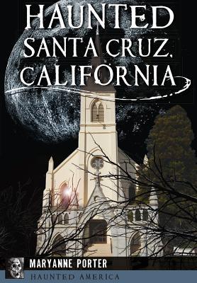 Haunted Santa Cruz, California (Haunted America), Porter, Maryanne