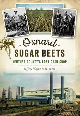 Oxnard Sugar Beets: Ventura County's Lost Cash Crop, Maulhardt, Jeffrey Wayne