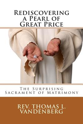 Rediscovering a Pearl of Great Price: The Surprising Sacrament of Matrimony, Vandenberg, Rev. Thomas L.