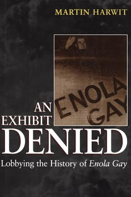 An Exhibit Denied: Lobbying the History of Enola Gay, Harwit, Martin