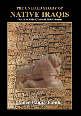 The Untold Story of Native Iraqis: Chaldean Mesopotamians 5300 BC - Present, Hanna-Fatuhi, Amer