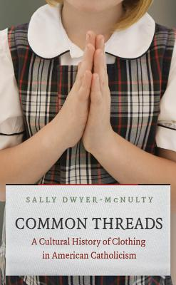Image for Common Threads: A Cultural History of Clothing in American Catholicism