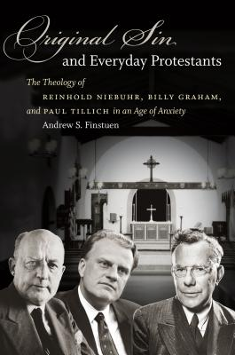 Original Sin and Everyday Protestants: The Theology of Reinhold Niebuhr, Billy Graham, and Paul Tillich in an Age of Anxiety, Andrew S. Finstuen