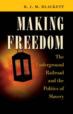 Image for Making Freedom: The Underground Railroad and the Politics of Slavery (The Steven and Janice Brose Lectures in the Civil War Era)